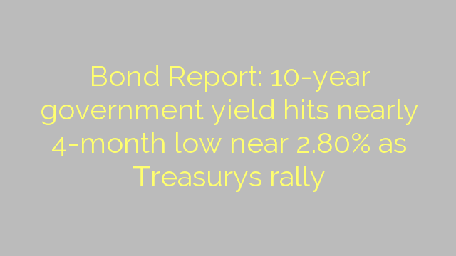 Bond Report: 10-year government yield hits nearly 4-month low near 2.80% as Treasurys rally