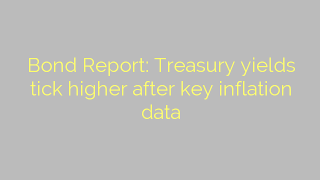 Bond Report: Treasury yields tick higher after key inflation data