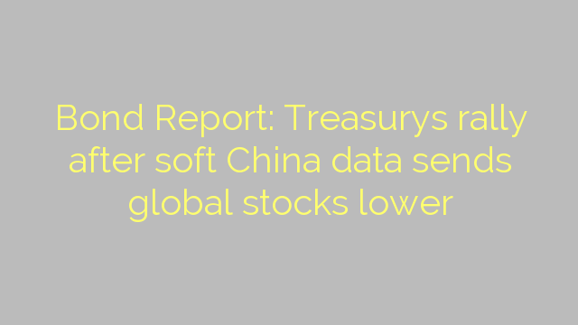 Bond Report: Treasurys rally after soft China data sends global stocks lower