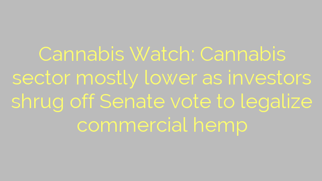 Cannabis Watch: Cannabis sector mostly lower as investors shrug off Senate vote to legalize commercial hemp