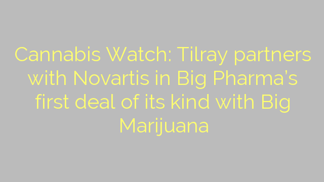 Cannabis Watch: Tilray partners with Novartis in Big Pharma's first deal of its kind with Big Marijuana