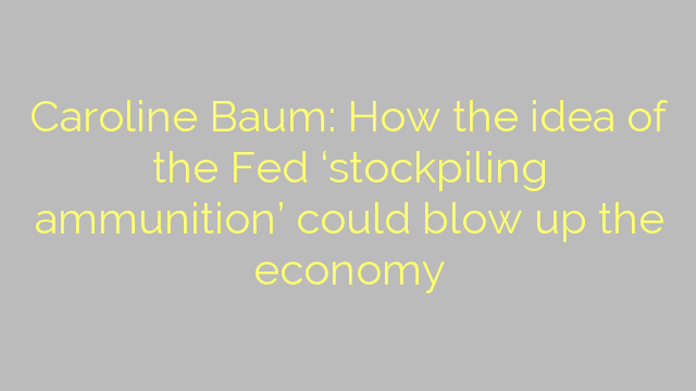 Caroline Baum: How the idea of the Fed 'stockpiling ammunition' could blow up the economy