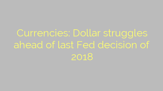 Currencies: Dollar struggles ahead of last Fed decision of 2018
