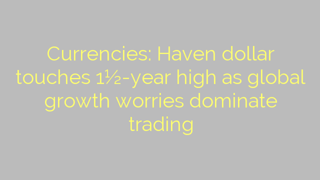 Currencies: Haven dollar touches 1½-year high as global growth worries dominate trading