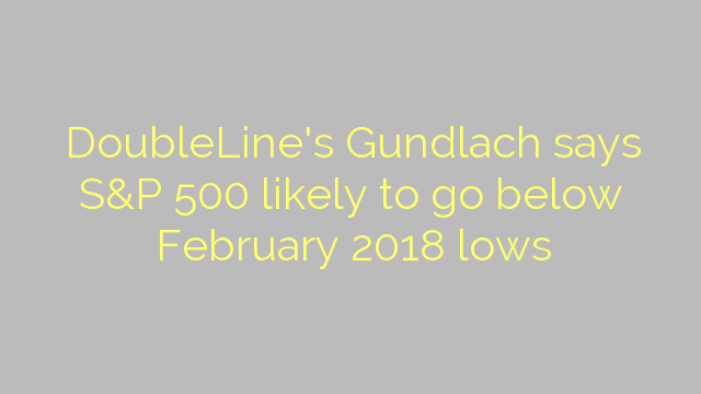 DoubleLine's Gundlach says S&P 500 likely to go below February 2018 lows