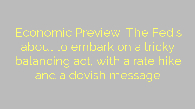 Economic Preview: The Fed's about to embark on a tricky balancing act, with a rate hike and a dovish message