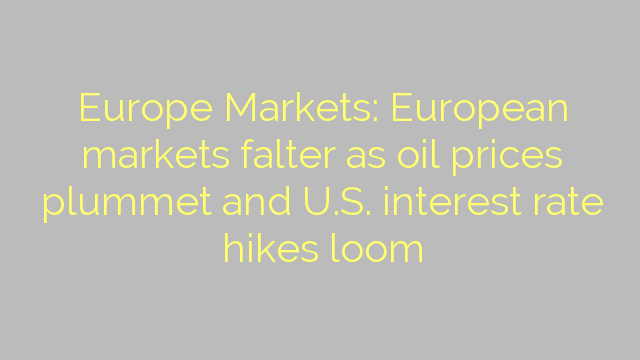 Europe Markets: European markets falter as oil prices plummet and U.S. interest rate hikes loom