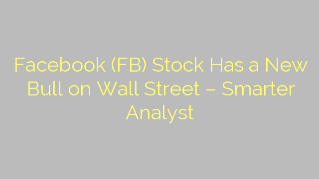 Facebook (FB) Stock Has a New Bull on Wall Street – Smarter Analyst