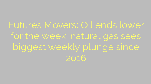 Futures Movers: Oil ends lower for the week; natural gas sees biggest weekly plunge since 2016