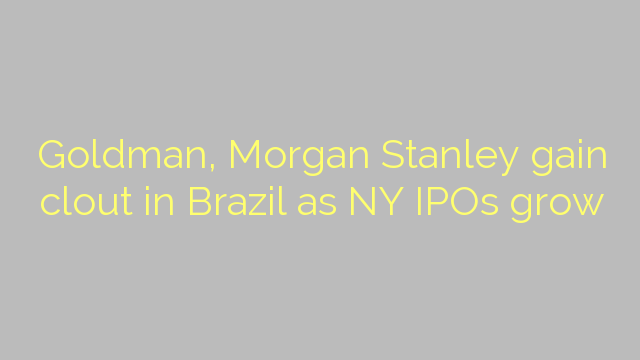 Goldman, Morgan Stanley gain clout in Brazil as NY IPOs grow