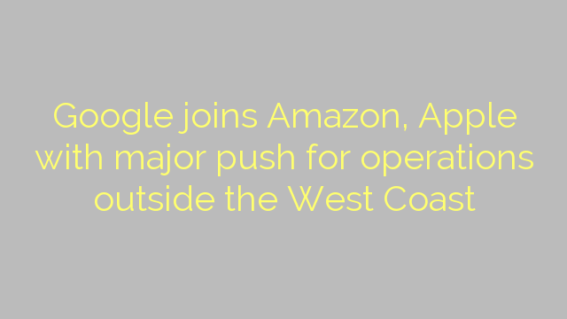 Google joins Amazon, Apple with major push for operations outside the West Coast