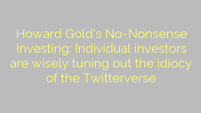 Howard Gold's No-Nonsense Investing: Individual investors are wisely tuning out the idiocy of the Twitterverse