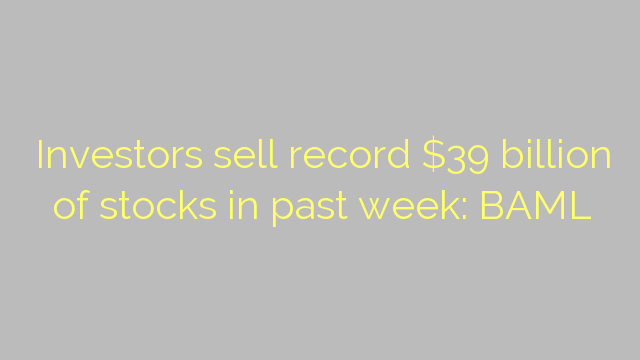 Investors sell record $39 billion of stocks in past week: BAML