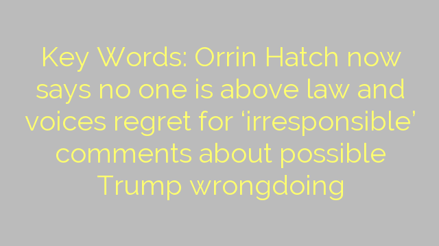 Key Words: Orrin Hatch now says no one is above law and voices regret for 'irresponsible' comments about possible Trump wrongdoing
