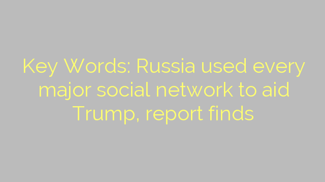 Key Words: Russia used every major social network to aid Trump, report finds