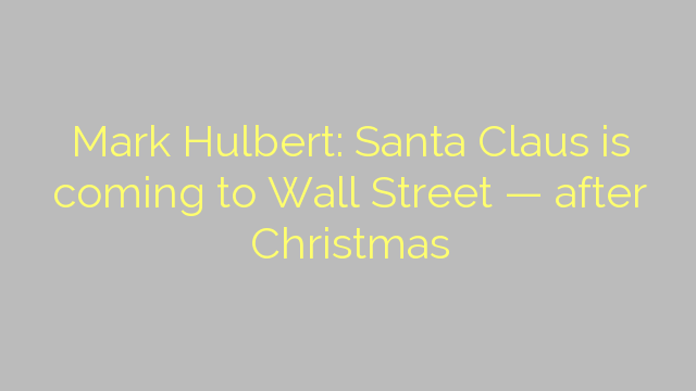 Mark Hulbert: Santa Claus is coming to Wall Street — after Christmas