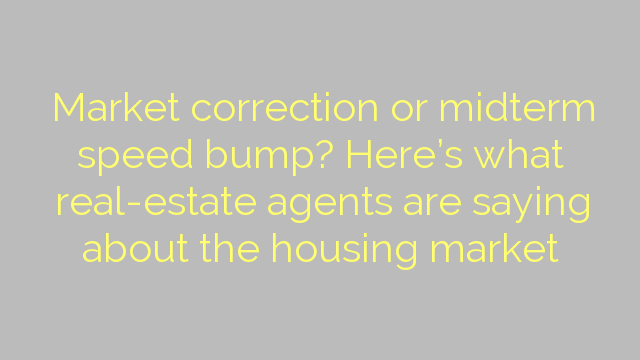 Market correction or midterm speed bump? Here's what real-estate agents are saying about the housing market