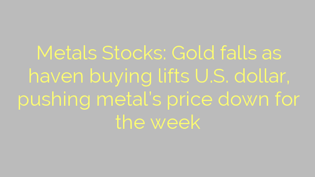 Metals Stocks: Gold falls as haven buying lifts U.S. dollar, pushing metal's price down for the week