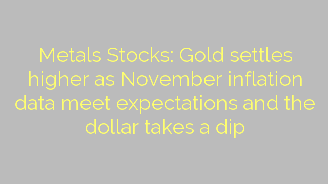 Metals Stocks: Gold settles higher as November inflation data meet expectations and the dollar takes a dip