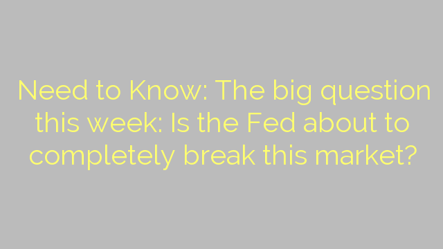 Need to Know: The big question this week: Is the Fed about to completely break this market?
