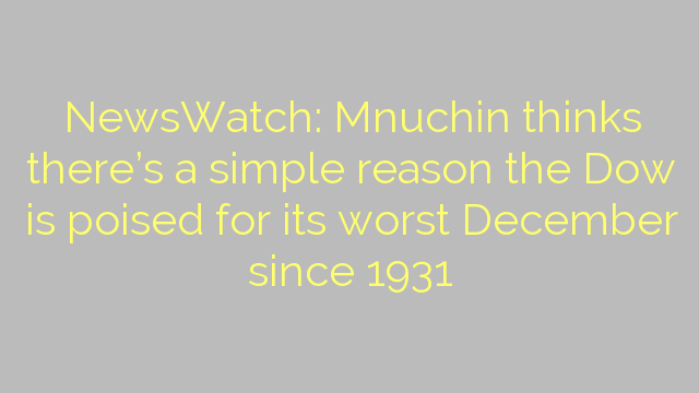 NewsWatch: Mnuchin thinks there's a simple reason the Dow is poised for its worst December since 1931