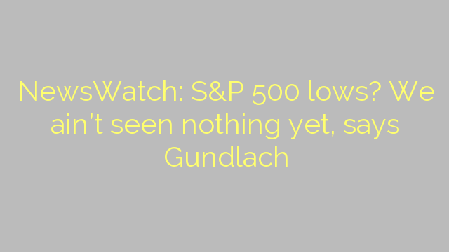 NewsWatch: S&P 500 lows? We ain't seen nothing yet, says Gundlach