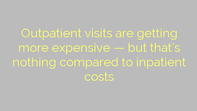 Outpatient visits are getting more expensive — but that's nothing compared to inpatient costs