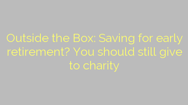 Outside the Box: Saving for early retirement? You should still give to charity