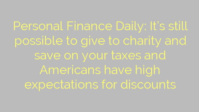 Personal Finance Daily: It's still possible to give to charity and save on your taxes and Americans have high expectations for discounts