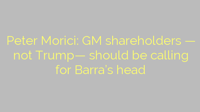 Peter Morici: GM shareholders — not Trump— should be calling for Barra's head
