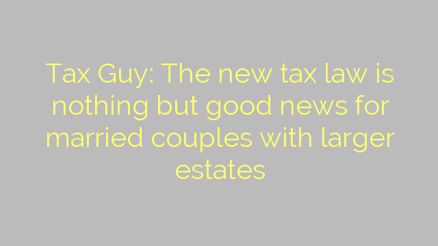 Tax Guy: The new tax law is nothing but good news for married couples with larger estates