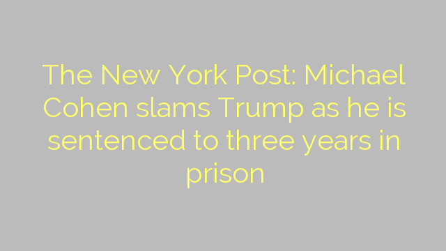 The New York Post: Michael Cohen slams Trump as he is sentenced to three years in prison