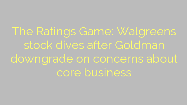 The Ratings Game: Walgreens stock dives after Goldman downgrade on concerns about core business