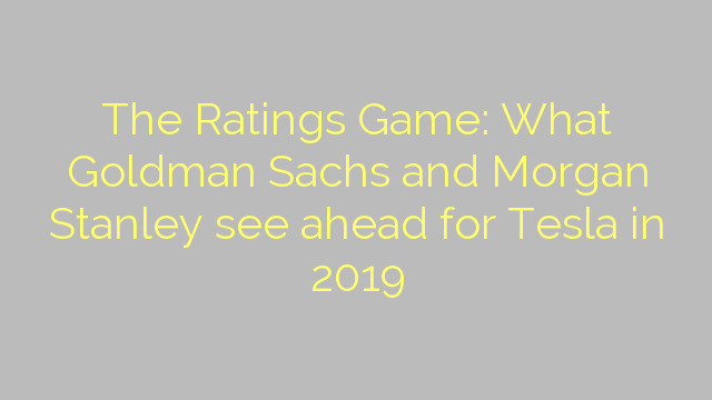 The Ratings Game: What Goldman Sachs and Morgan Stanley see ahead for Tesla in 2019