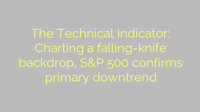 The Technical Indicator: Charting a falling-knife backdrop, S&P 500 confirms primary downtrend