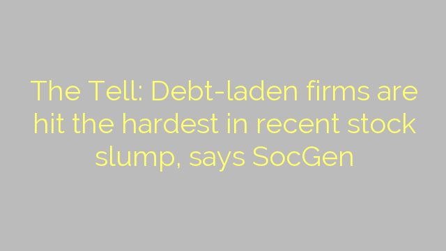 The Tell: Debt-laden firms are hit the hardest in recent stock slump, says SocGen