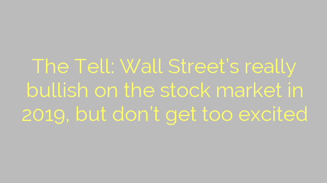The Tell: Wall Street's really bullish on the stock market in 2019, but don't get too excited
