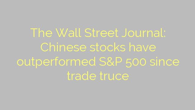 The Wall Street Journal: Chinese stocks have outperformed S&P 500 since trade truce