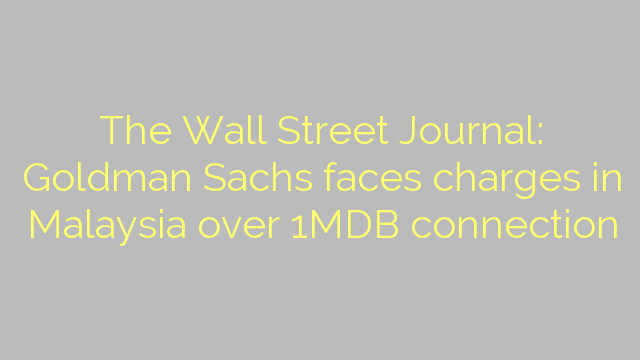 The Wall Street Journal: Goldman Sachs faces charges in Malaysia over 1MDB connection