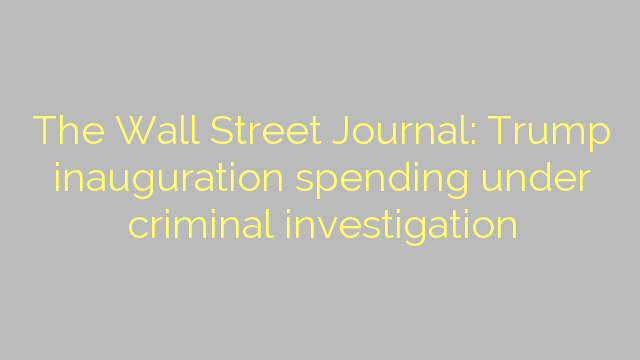 The Wall Street Journal: Trump inauguration spending under criminal investigation