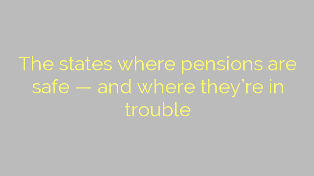 The states where pensions are safe — and where they're in trouble