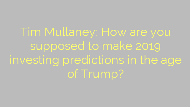 Tim Mullaney: How are you supposed to make 2019 investing predictions in the age of Trump?