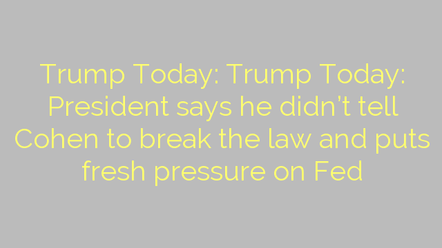Trump Today: Trump Today: President says he didn't tell Cohen to break the law and puts fresh pressure on Fed
