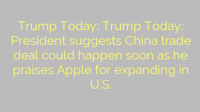 Trump Today: Trump Today: President suggests China trade deal could happen soon as he praises Apple for expanding in U.S.