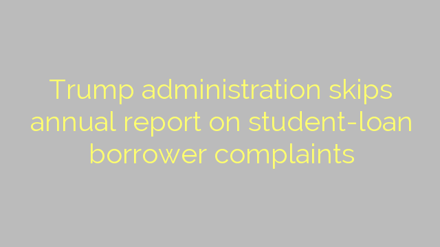 Trump administration skips annual report on student-loan borrower complaints