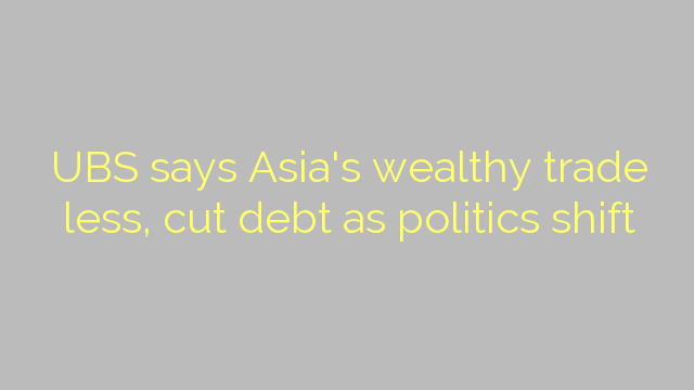 UBS says Asia's wealthy trade less, cut debt as politics shift