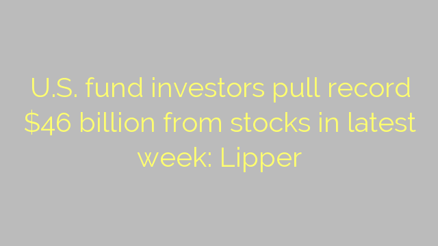 U.S. fund investors pull record $46 billion from stocks in latest week: Lipper