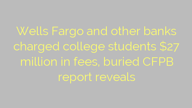Wells Fargo and other banks charged college students $27 million in fees, buried CFPB report reveals