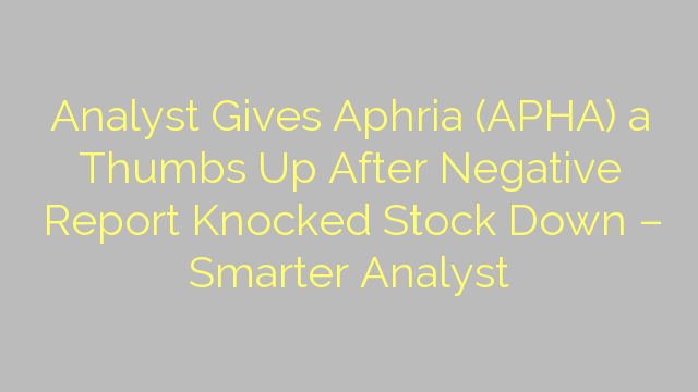Analyst Gives Aphria (APHA) a Thumbs Up After Negative Report Knocked Stock Down – Smarter Analyst