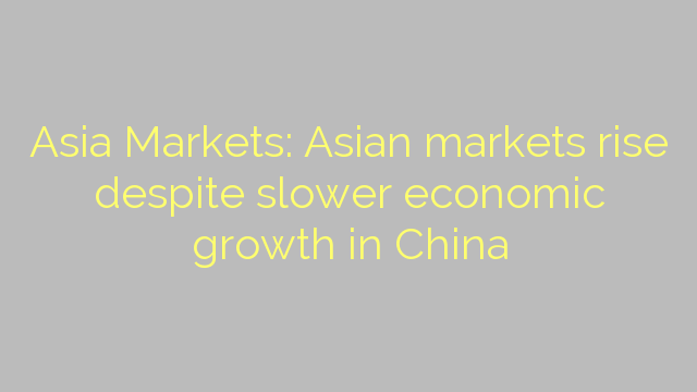 Asia Markets: Asian markets rise despite slower economic growth in China